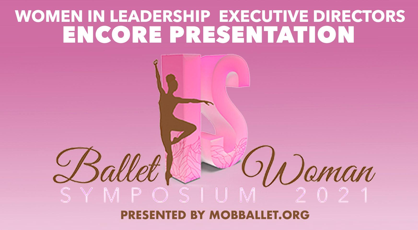 AN ENCORE PRESENTATION OF MOBBALLET.ORG BALLET IS WOMAN WOMEN IN LEADERSHIP: EXECUTIVE DIRECTORS